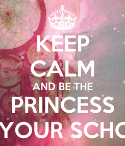 Poster: KEEP CALM AND BE THE PRINCESS OF YOUR SCHOOL