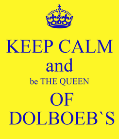 Poster: KEEP CALM and be THE QUEEN  OF  DOLBOEB`S