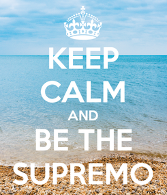 Poster: KEEP CALM AND BE THE SUPREMO