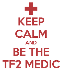 Poster: KEEP CALM AND BE THE TF2 MEDIC