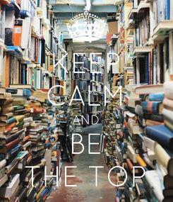 Poster: KEEP CALM AND BE THE TOP