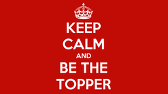 Poster: KEEP CALM AND BE THE TOPPER