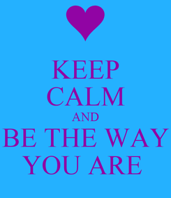 Poster: KEEP CALM AND BE THE WAY YOU ARE