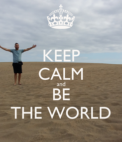 Poster: KEEP CALM and BE THE WORLD