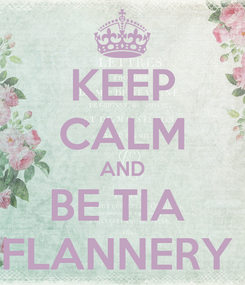 Poster: KEEP CALM AND BE TIA  FLANNERY