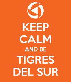 Poster: KEEP CALM AND BE TIGRES DEL SUR