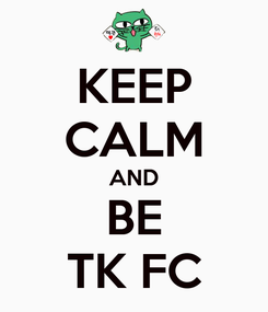 Poster: KEEP CALM AND BE TK FC