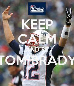 Poster: KEEP CALM AND BE TOM BRADY
