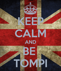 Poster: KEEP CALM AND BE  TOMPI