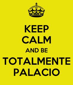 Poster: KEEP CALM AND BE TOTALMENTE PALACIO