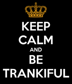 Poster: KEEP CALM AND BE TRANKIFUL
