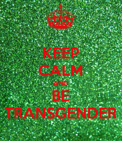 Poster: KEEP CALM AND BE TRANSGENDER