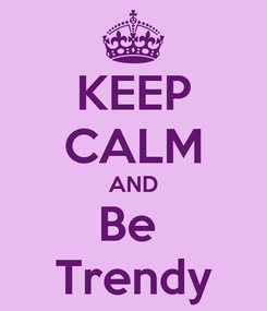 Poster: KEEP CALM AND Be  Trendy