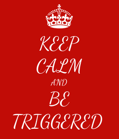 Poster: KEEP CALM AND BE TRIGGERED