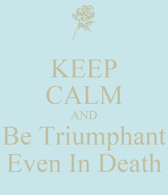 Poster: KEEP CALM AND Be Triumphant Even In Death