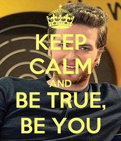 Poster: KEEP CALM AND BE TRUE, BE YOU