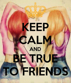 Poster: KEEP CALM AND BE TRUE TO FRIENDS
