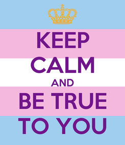 Poster: KEEP CALM AND BE TRUE TO YOU