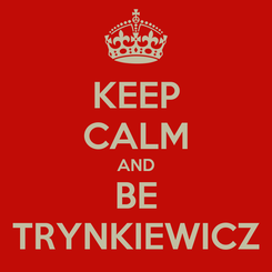Poster: KEEP CALM AND BE TRYNKIEWICZ