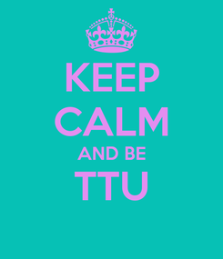 Poster: KEEP CALM AND BE TTU