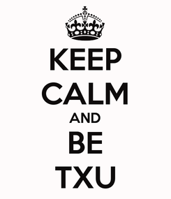 Poster: KEEP CALM AND BE TXU
