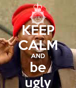 Poster: KEEP CALM AND be ugly