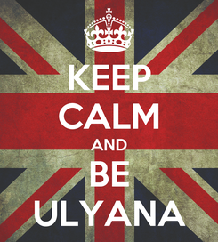 Poster: KEEP CALM AND BE ULYANA