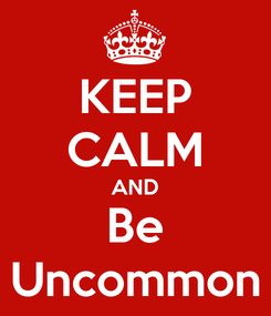 Poster: KEEP CALM AND Be Uncommon