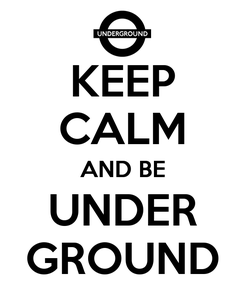 Poster: KEEP CALM AND BE UNDER GROUND