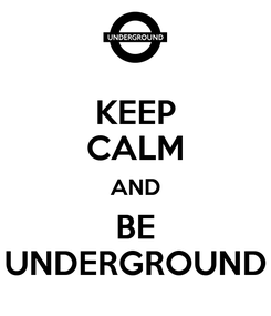 Poster: KEEP CALM AND BE UNDERGROUND