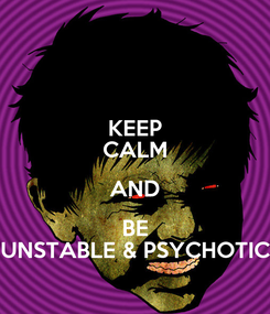 Poster: KEEP CALM AND BE UNSTABLE & PSYCHOTIC