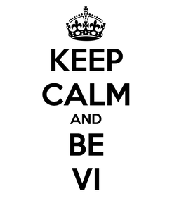 Poster: KEEP CALM AND BE VI