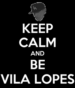 Poster: KEEP CALM AND BE VILA LOPES