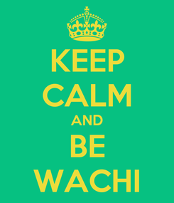 Poster: KEEP CALM AND BE WACHI