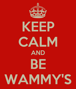 Poster: KEEP CALM AND BE WAMMY'S