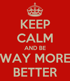Poster: KEEP CALM AND BE WAY MORE BETTER