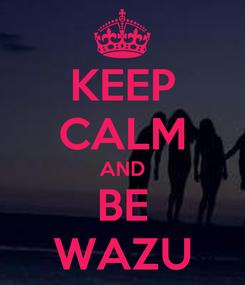 Poster: KEEP CALM AND BE WAZU
