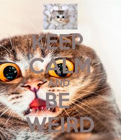 Poster: KEEP  CALM AND  BE  WEIRD
