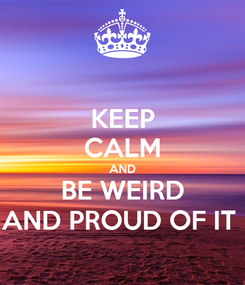 Poster: KEEP CALM AND BE WEIRD AND PROUD OF IT