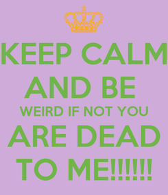 Poster: KEEP CALM AND BE  WEIRD IF NOT YOU ARE DEAD TO ME!!!!!!