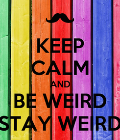 Poster: KEEP CALM AND BE WEIRD STAY WEIRD