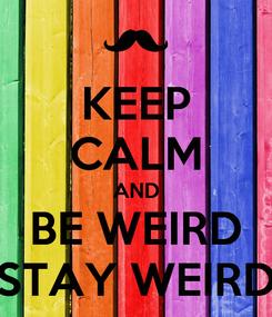 Poster: KEEP CALM AND BE WEIRD STAY WEIRD