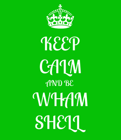 Poster: KEEP CALM AND BE WHAM SHELL