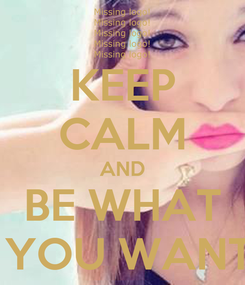 Poster: KEEP CALM AND BE WHAT  YOU WANT