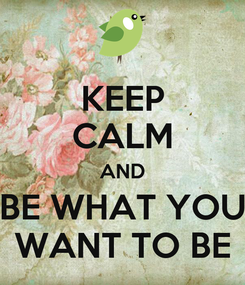 Poster: KEEP CALM AND BE WHAT YOU WANT TO BE