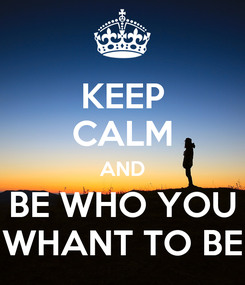 Poster: KEEP CALM AND BE WHO YOU WHANT TO BE