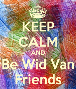 Poster: KEEP CALM AND Be Wid Van Friends