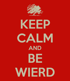 Poster: KEEP CALM AND BE WIERD
