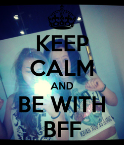 Poster: KEEP CALM AND BE WITH BFF