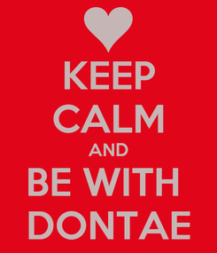 Poster: KEEP CALM AND BE WITH  DONTAE